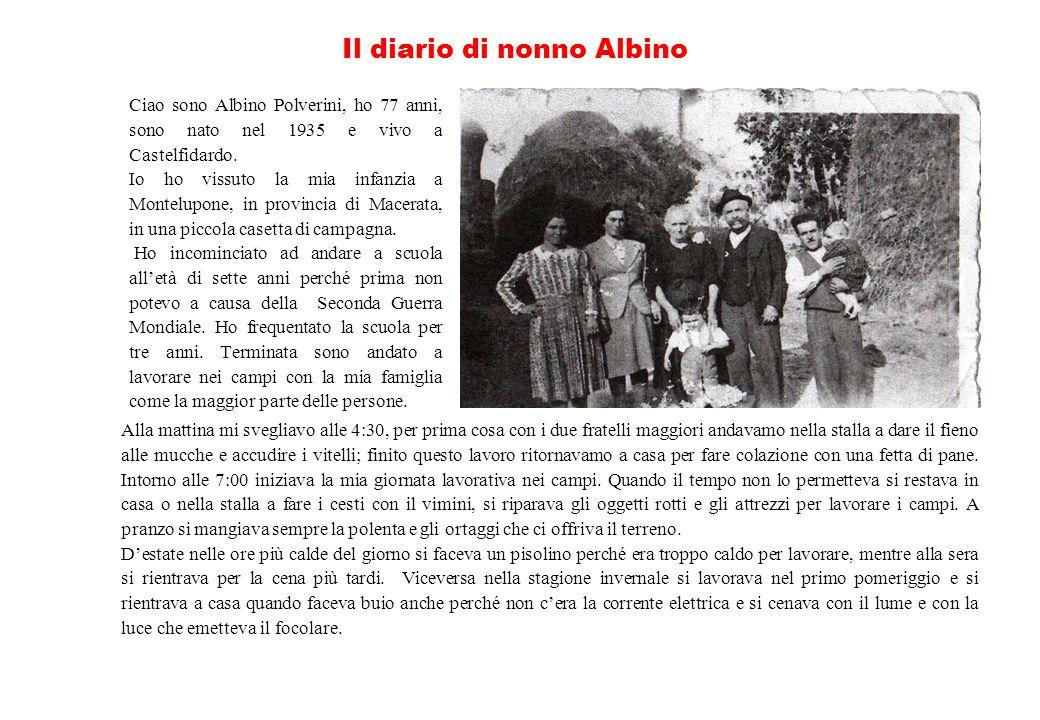 Il diario di nonno Albino Ciao sono Albino Polverini, ho 77 anni, sono nato nel 1935 e vivo a Castelfidardo. Io ho vissuto la mia infanzia a Montelupo