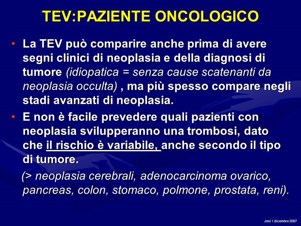 Jesi 1 dicembre 2007 TEV:PAZIENTE ONCOLOGICO La TEV può comparire anche prima di avere segni clinici di neoplasia e della diagnosi di tumore (idiopati