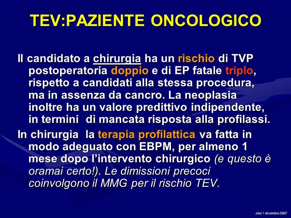 Jesi 1 dicembre 2007 TEV:PAZIENTE ONCOLOGICO Il candidato a chirurgia ha un rischio di TVP postoperatoria doppio e di EP fatale triplo, rispetto a can