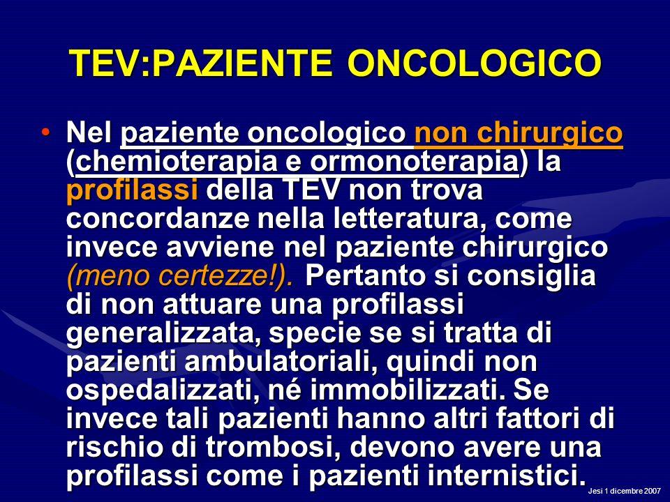 Jesi 1 dicembre 2007 TEV:PAZIENTE ONCOLOGICO Nel paziente oncologico non chirurgico (chemioterapia e ormonoterapia) la profilassi della TEV non trova