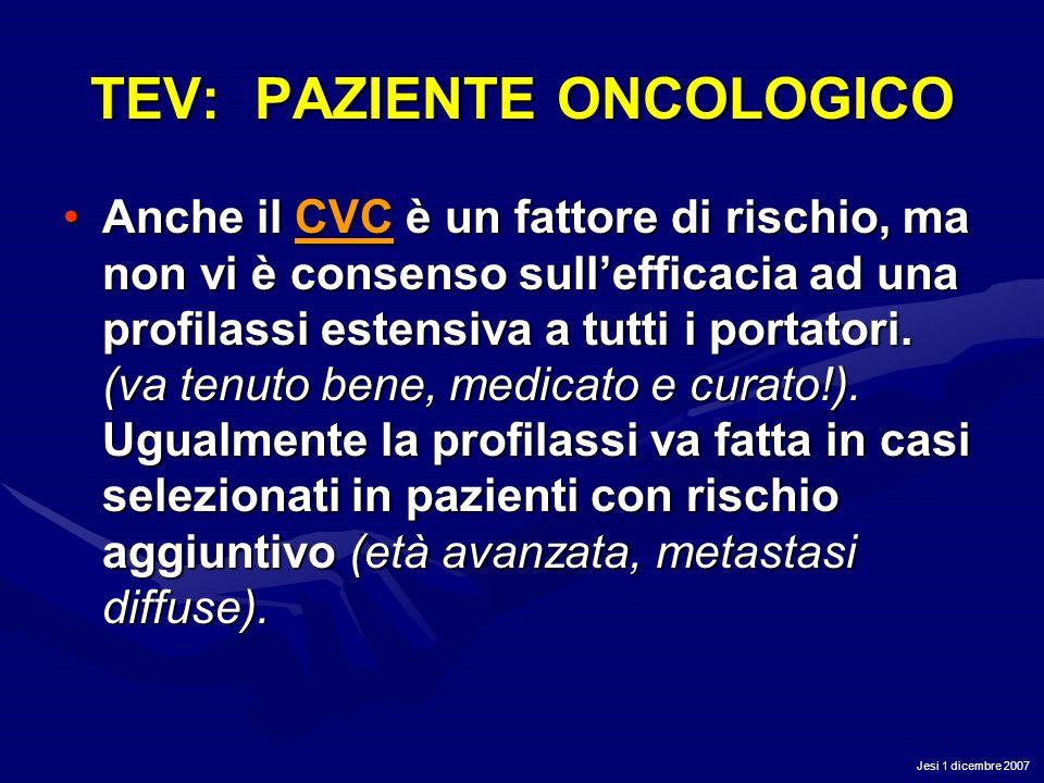Jesi 1 dicembre 2007 TEV: PAZIENTE ONCOLOGICO Anche il CVC è un fattore di rischio, ma non vi è consenso sullefficacia ad una profilassi estensiva a t