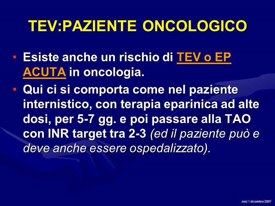 Jesi 1 dicembre 2007 TEV:PAZIENTE ONCOLOGICO Esiste anche un rischio di TEV o EP ACUTA in oncologia.Esiste anche un rischio di TEV o EP ACUTA in oncol