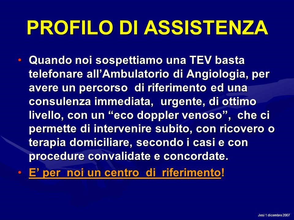 Jesi 1 dicembre 2007 PROFILO DI ASSISTENZA Quando noi sospettiamo una TEV basta telefonare allAmbulatorio di Angiologia, per avere un percorso di rife