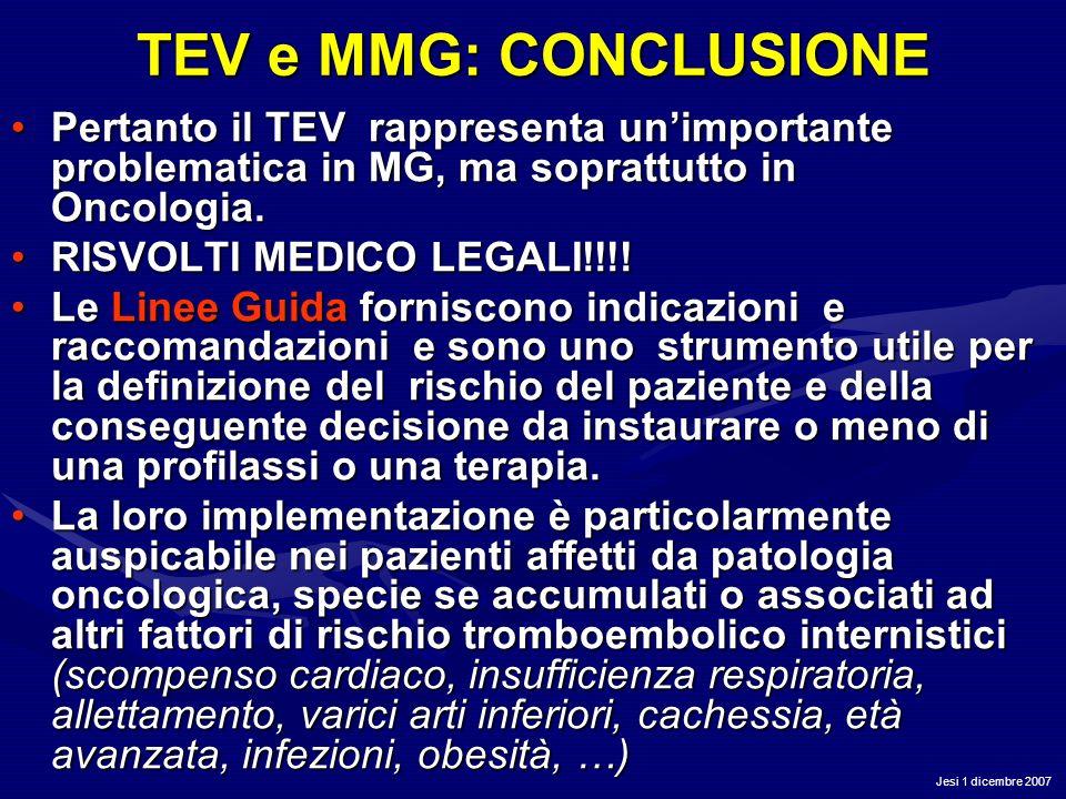 Jesi 1 dicembre 2007 TEV e MMG: CONCLUSIONE Pertanto il TEV rappresenta unimportante problematica in MG, ma soprattutto in Oncologia.Pertanto il TEV r
