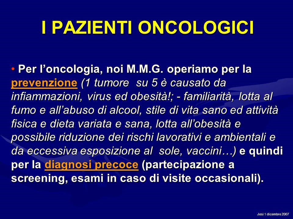 Jesi 1 dicembre 2007 I PAZIENTI ONCOLOGICI Per loncologia, noi M.M.G. operiamo per la prevenzione (1 tumore su 5 è causato da infiammazioni, virus ed