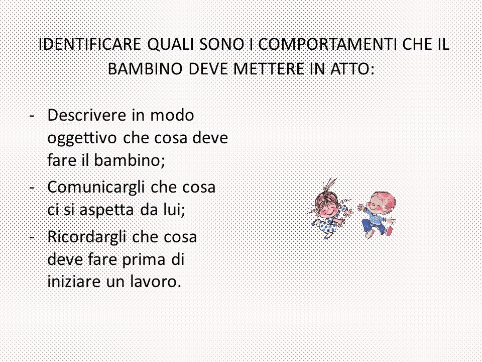 IDENTIFICARE QUALI SONO I COMPORTAMENTI CHE IL BAMBINO DEVE METTERE IN ATTO: -Descrivere in modo oggettivo che cosa deve fare il bambino; -Comunicargl