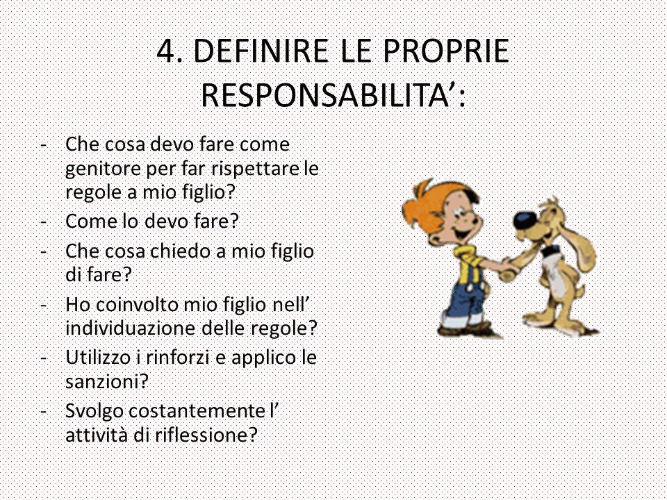 4. DEFINIRE LE PROPRIE RESPONSABILITA: -Che cosa devo fare come genitore per far rispettare le regole a mio figlio? -Come lo devo fare? -Che cosa chie