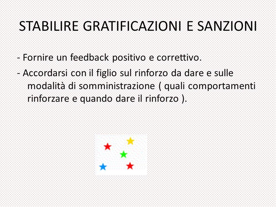 STABILIRE GRATIFICAZIONI E SANZIONI - Fornire un feedback positivo e correttivo. - Accordarsi con il figlio sul rinforzo da dare e sulle modalità di s