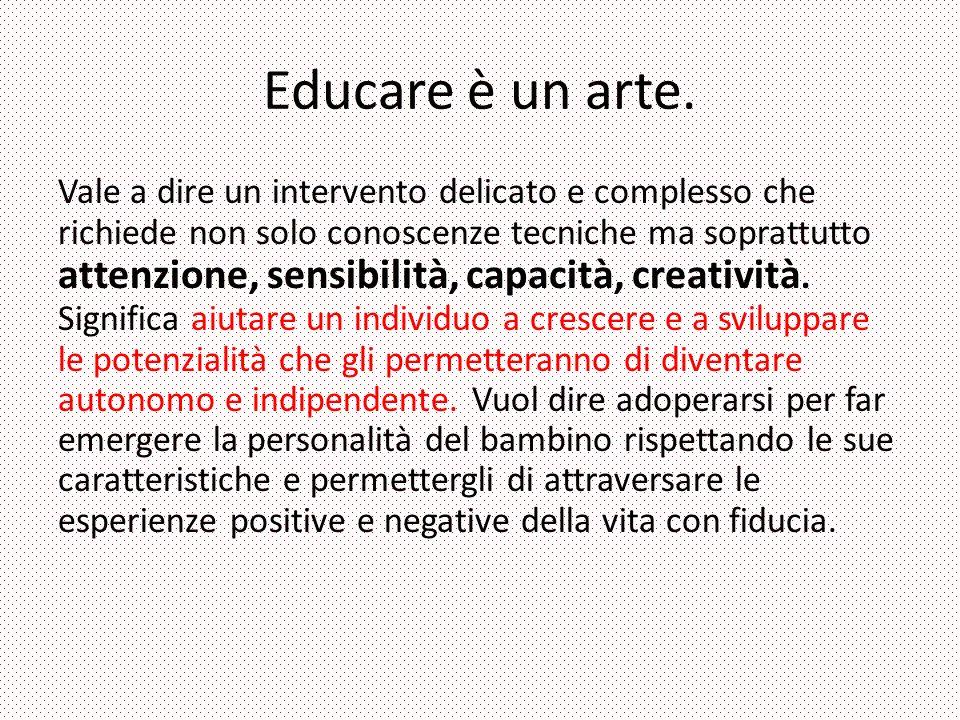 Educare è un arte. Vale a dire un intervento delicato e complesso che richiede non solo conoscenze tecniche ma soprattutto attenzione, sensibilità, ca