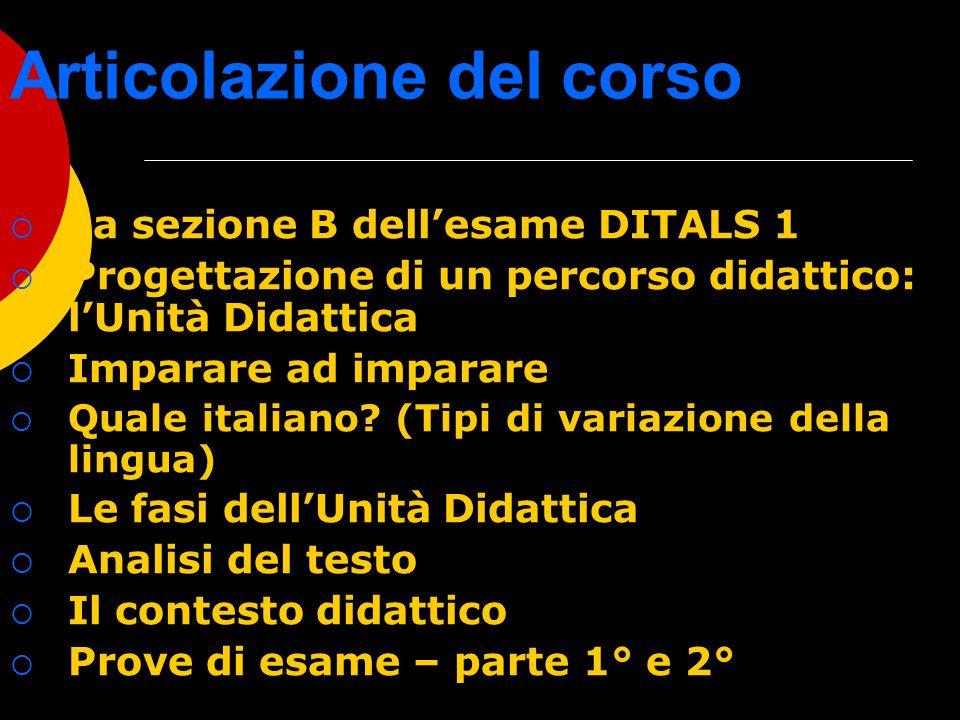 Articolazione del corso La sezione B dellesame DITALS 1 Progettazione di un percorso didattico: lUnità Didattica Imparare ad imparare Quale italiano?