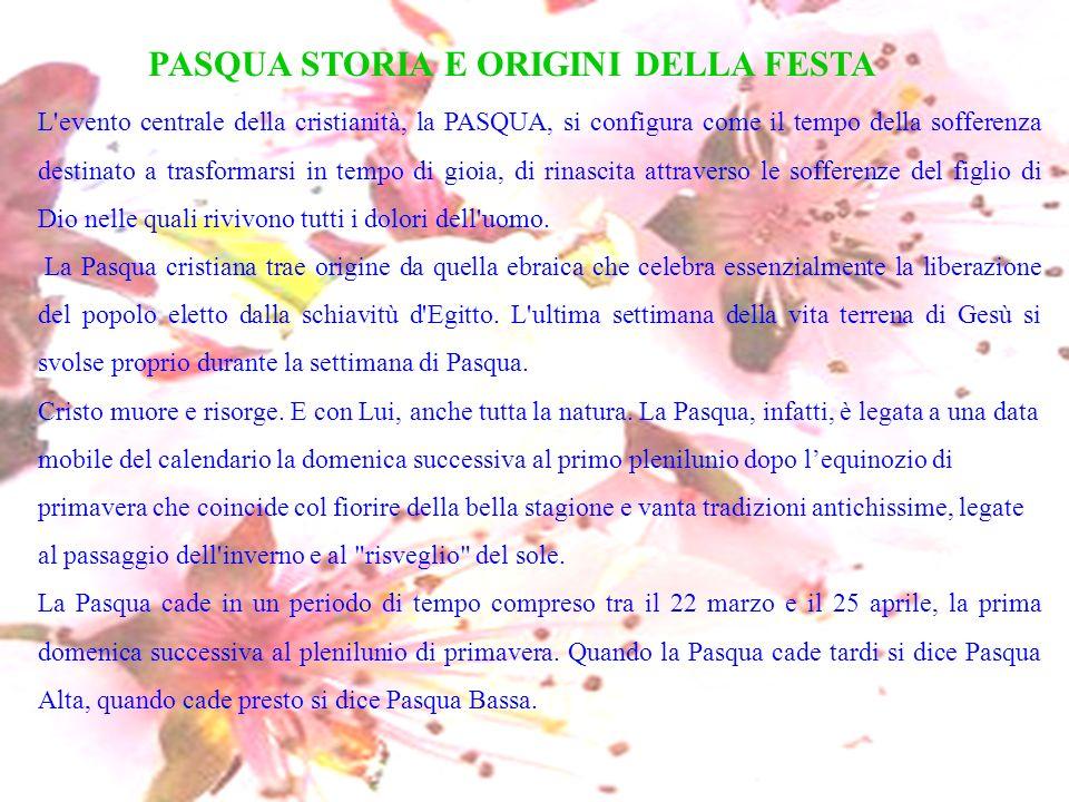 PASQUA STORIA E ORIGINI DELLA FESTA L'evento centrale della cristianità, la PASQUA, si configura come il tempo della sofferenza destinato a trasformar