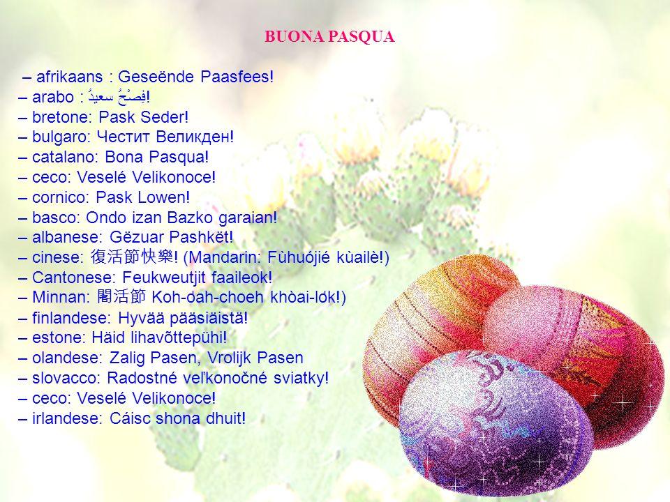 BUONA PASQUA – afrikaans : Geseënde Paasfees! – arabo : فِصْحُ سعيدُ! – bretone: Pask Seder! – bulgaro: Честит Великден! – catalano: Bona Pasqua! – ce