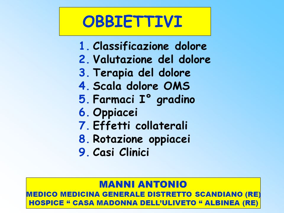 OBBIETTIVI 1.Classificazione dolore 2.Valutazione del dolore 3.Terapia del dolore 4.Scala dolore OMS 5.Farmaci I° gradino 6.Oppiacei 7.Effetti collate