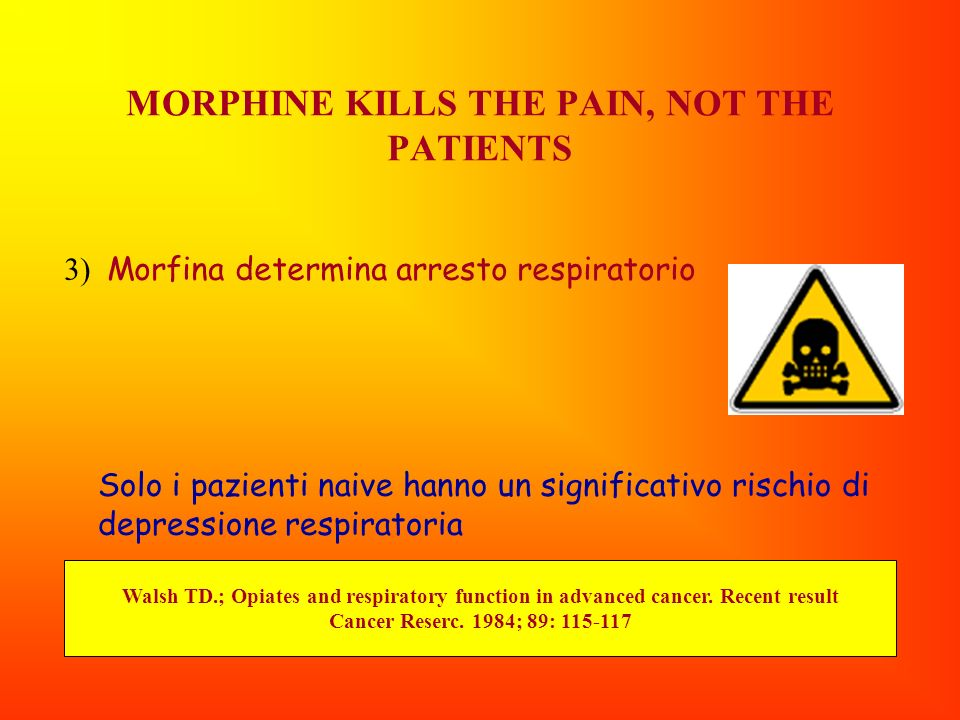 MORPHINE KILLS THE PAIN, NOT THE PATIENTS 3) Morfina determina arresto respiratorio Solo i pazienti naive hanno un significativo rischio di depression