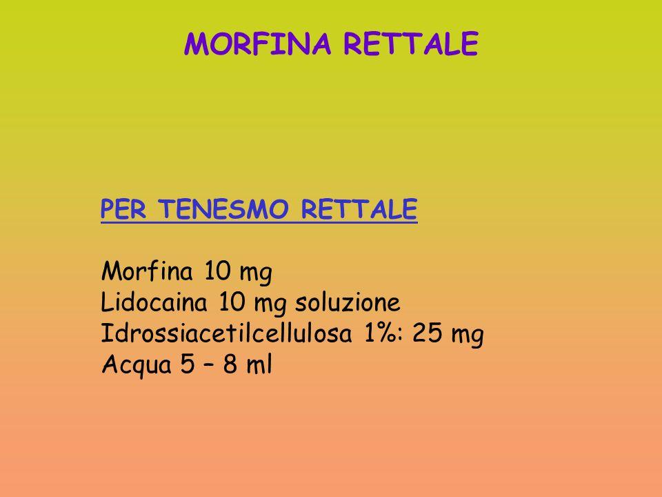 MORFINA RETTALE PER TENESMO RETTALE Morfina 10 mg Lidocaina 10 mg soluzione Idrossiacetilcellulosa 1%: 25 mg Acqua 5 – 8 ml