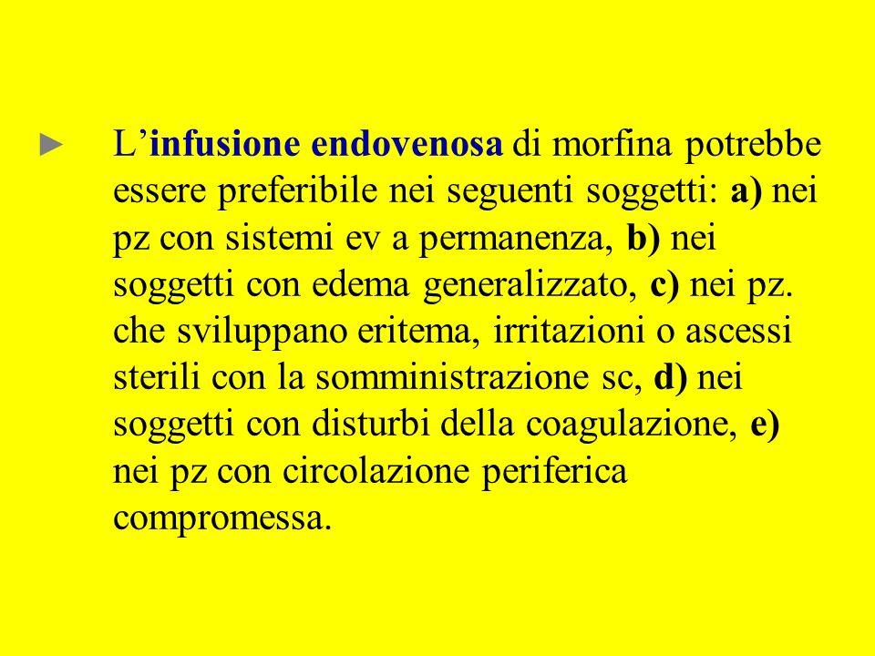 Linfusione endovenosa di morfina potrebbe essere preferibile nei seguenti soggetti: a) nei pz con sistemi ev a permanenza, b) nei soggetti con edema g