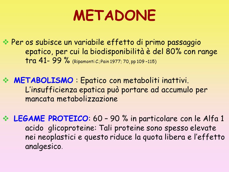 METADONE Per os subisce un variabile effetto di primo passaggio epatico, per cui la biodisponibilità è del 80% con range tra 41- 99 % (Ripamonti C.;Pa
