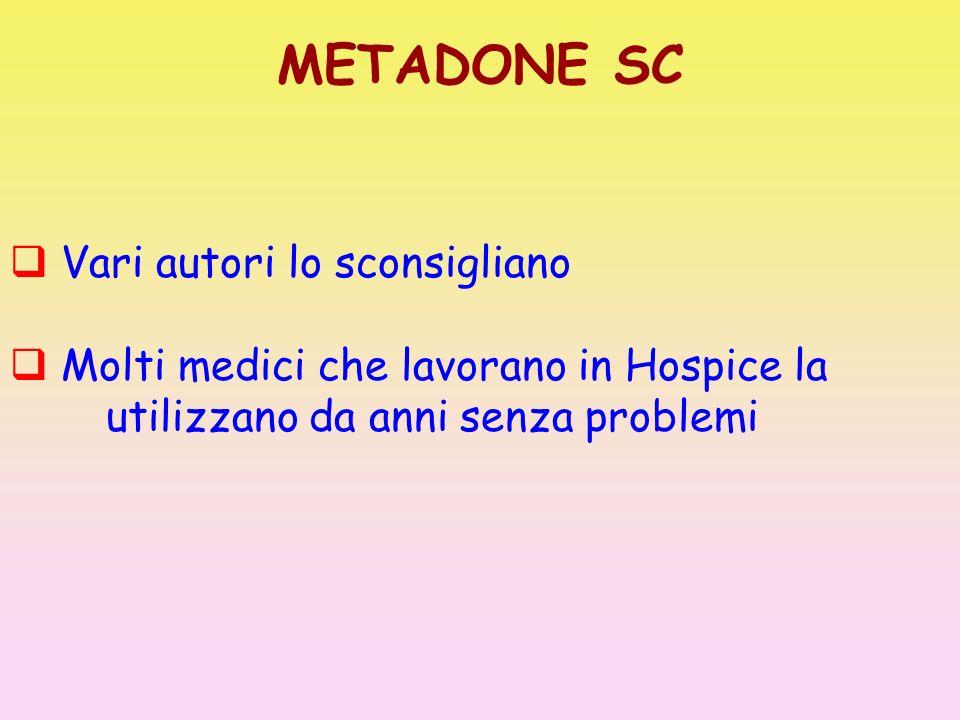 METADONE SC Vari autori lo sconsigliano Molti medici che lavorano in Hospice la utilizzano da anni senza problemi