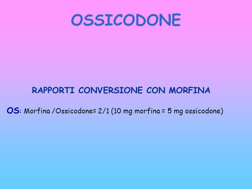 OSSICODONE RAPPORTI CONVERSIONE CON MORFINA OS : Morfina /Ossicodone= 2/1 (10 mg morfina = 5 mg ossicodone)