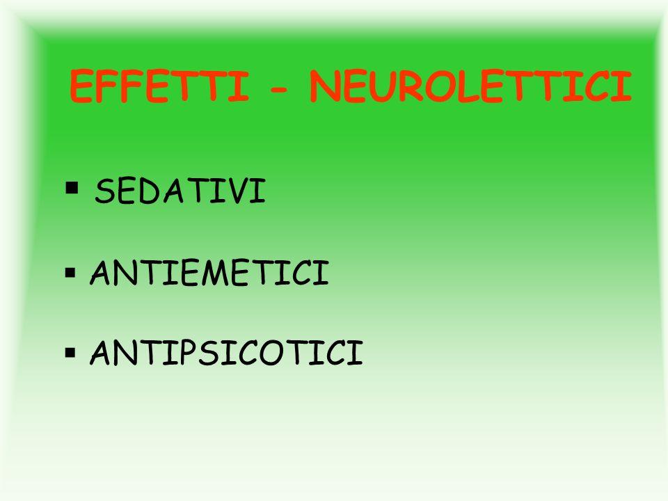 EFFETTI - NEUROLETTICI SEDATIVI ANTIEMETICI ANTIPSICOTICI