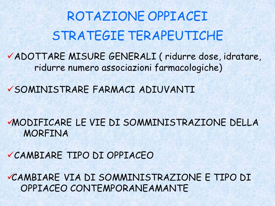 ROTAZIONE OPPIACEI STRATEGIE TERAPEUTICHE ADOTTARE MISURE GENERALI ( ridurre dose, idratare, ridurre numero associazioni farmacologiche) SOMINISTRARE