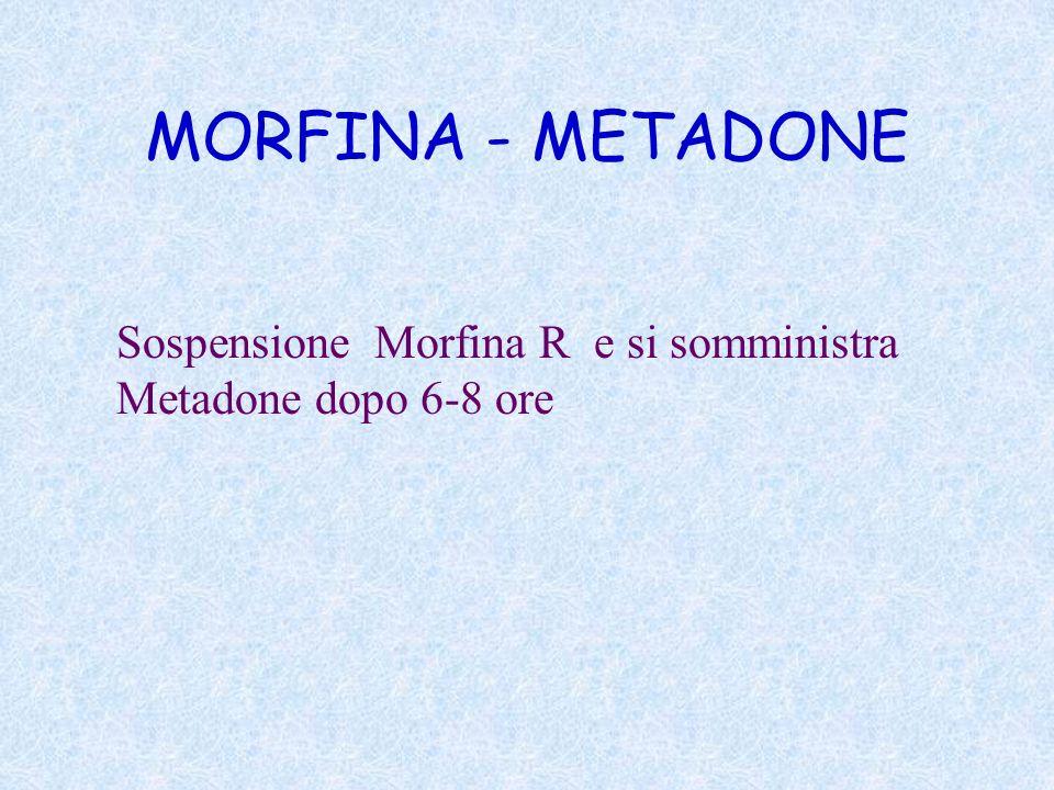 MORFINA - METADONE Sospensione Morfina R e si somministra Metadone dopo 6-8 ore