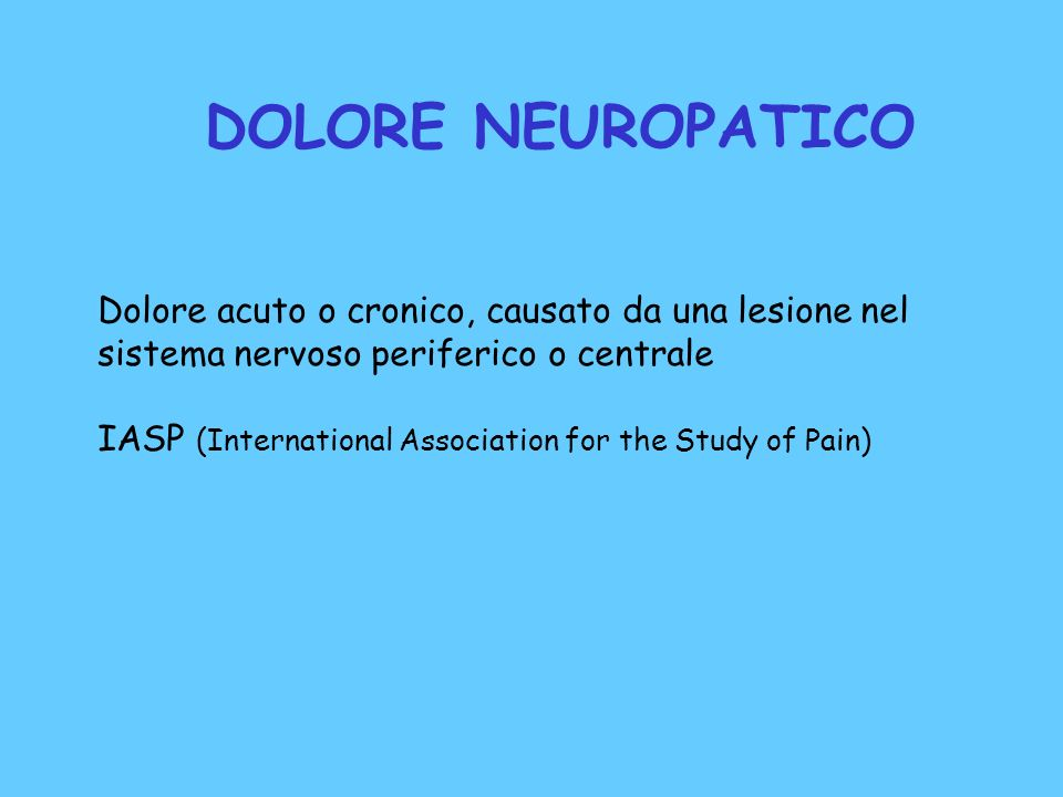 DOLORE NEUROPATICO Dolore acuto o cronico, causato da una lesione nel sistema nervoso periferico o centrale IASP (International Association for the St
