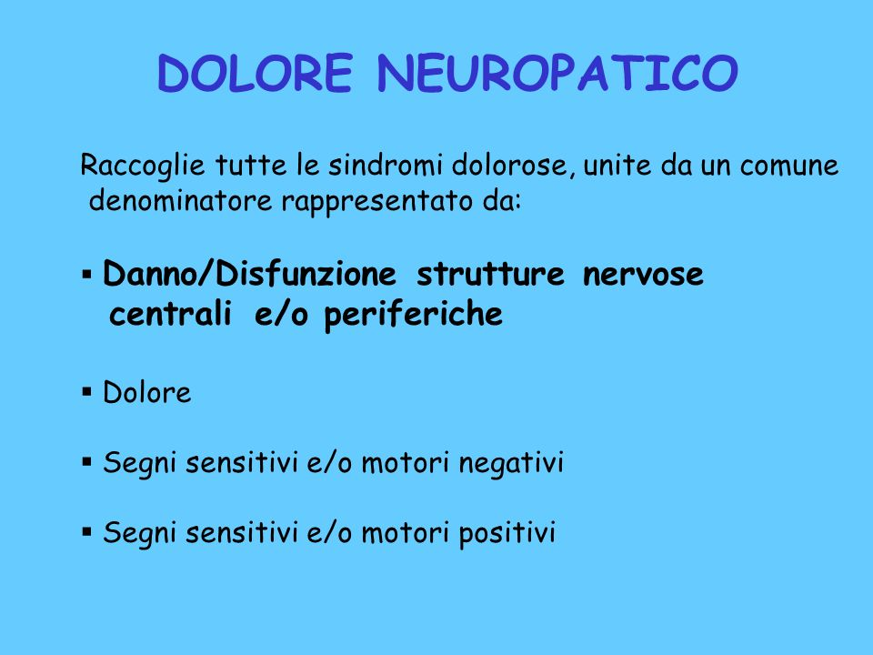 DOLORE NEUROPATICO Raccoglie tutte le sindromi dolorose, unite da un comune denominatore rappresentato da: Danno/Disfunzione strutture nervose central