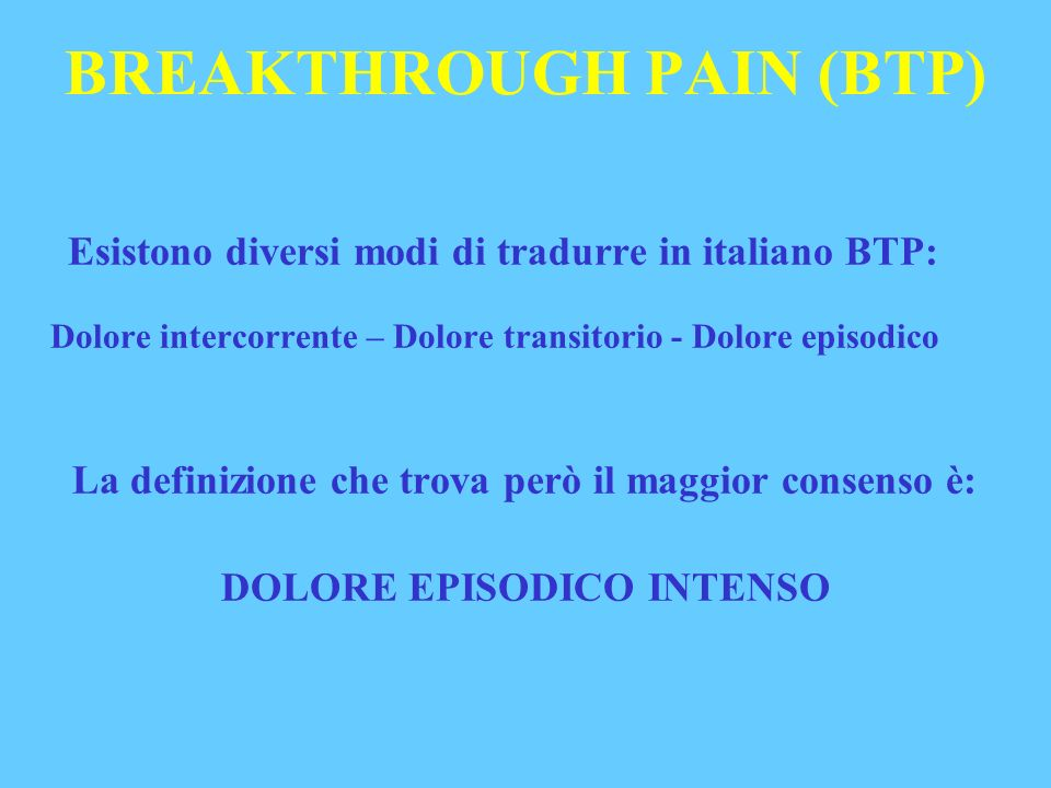 BREAKTHROUGH PAIN (BTP) Esistono diversi modi di tradurre in italiano BTP: Dolore intercorrente – Dolore transitorio - Dolore episodico La definizione