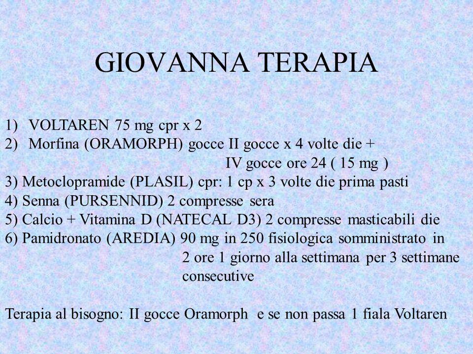 GIOVANNA TERAPIA 1)VOLTAREN 75 mg cpr x 2 2)Morfina (ORAMORPH) gocce II gocce x 4 volte die + IV gocce ore 24 ( 15 mg ) 3) Metoclopramide (PLASIL) cpr