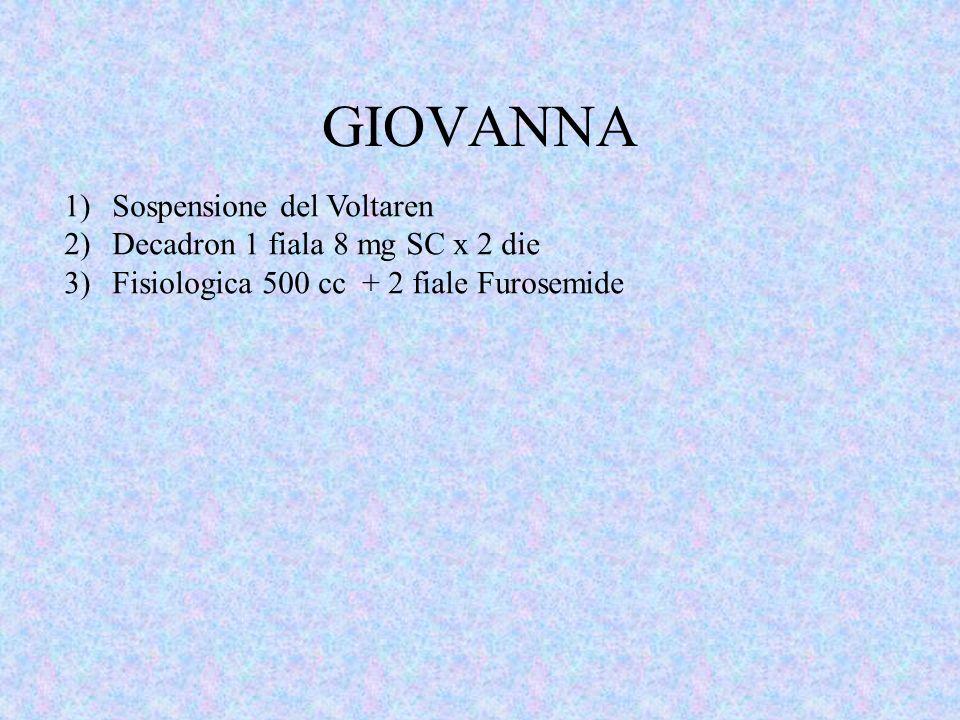 GIOVANNA 1)Sospensione del Voltaren 2)Decadron 1 fiala 8 mg SC x 2 die 3)Fisiologica 500 cc + 2 fiale Furosemide