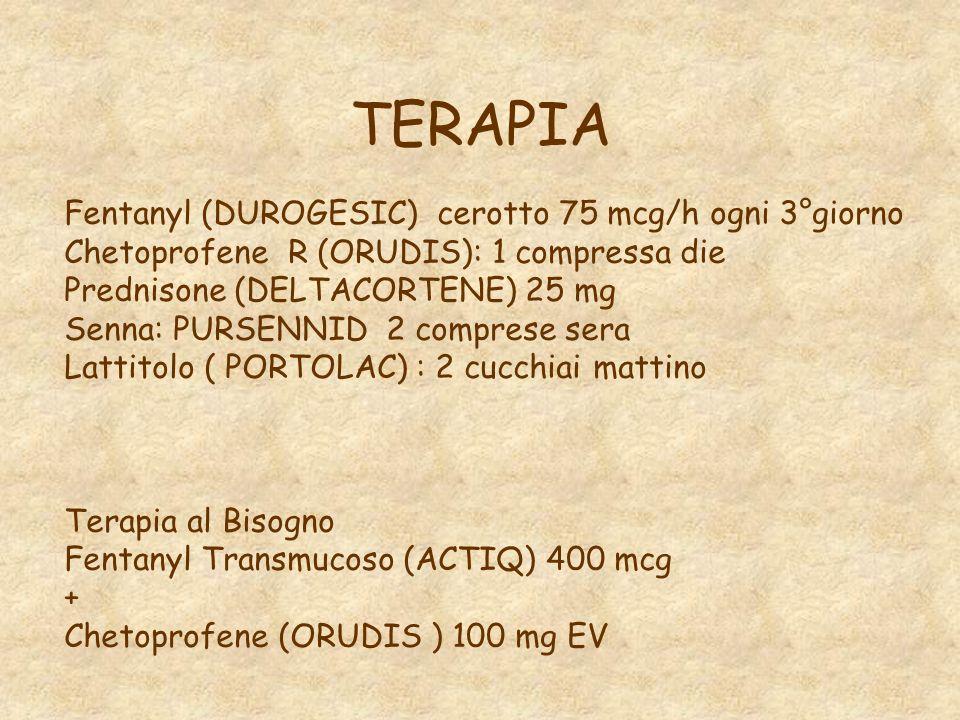 TERAPIA Fentanyl (DUROGESIC) cerotto 75 mcg/h ogni 3°giorno Chetoprofene R (ORUDIS): 1 compressa die Prednisone (DELTACORTENE) 25 mg Senna: PURSENNID