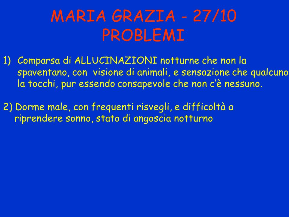 MARIA GRAZIA - 27/10 PROBLEMI 1)Comparsa di ALLUCINAZIONI notturne che non la spaventano, con visione di animali, e sensazione che qualcuno la tocchi,