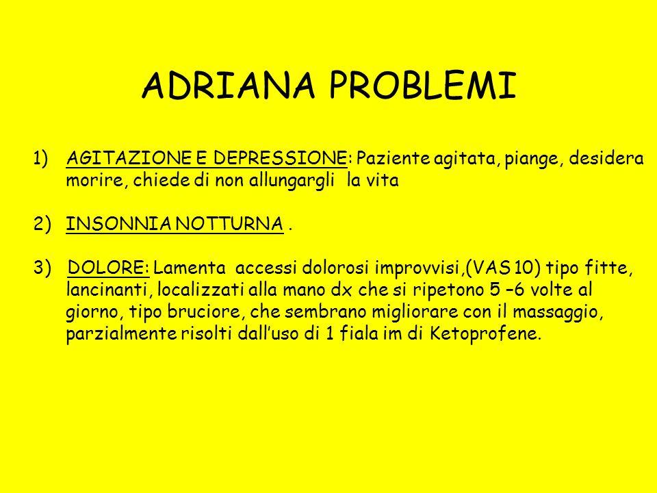 ADRIANA PROBLEMI 1)AGITAZIONE E DEPRESSIONE: Paziente agitata, piange, desidera morire, chiede di non allungargli la vita 2)INSONNIA NOTTURNA. 3) DOLO