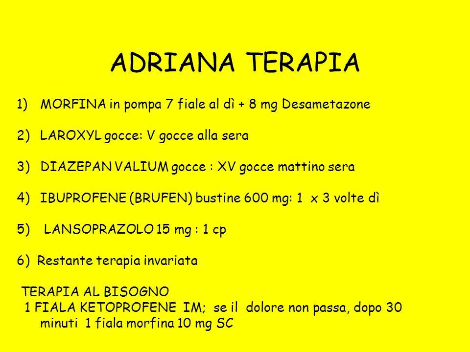 ADRIANA TERAPIA 1)MORFINA in pompa 7 fiale al dì + 8 mg Desametazone 2)LAROXYL gocce: V gocce alla sera 3)DIAZEPAN VALIUM gocce : XV gocce mattino ser