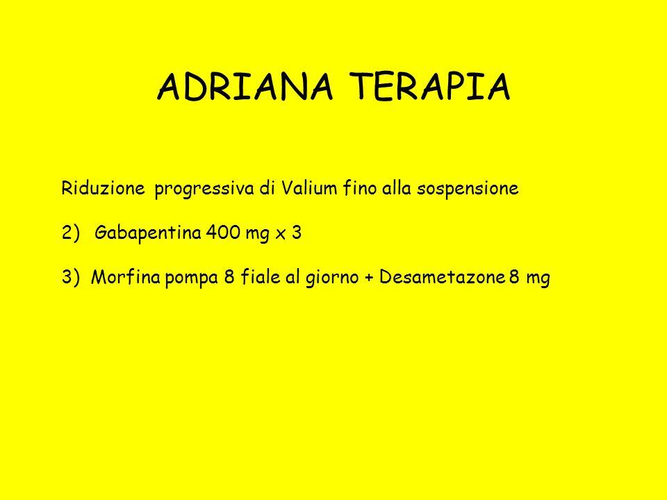 ADRIANA TERAPIA Riduzione progressiva di Valium fino alla sospensione 2)Gabapentina 400 mg x 3 3) Morfina pompa 8 fiale al giorno + Desametazone 8 mg