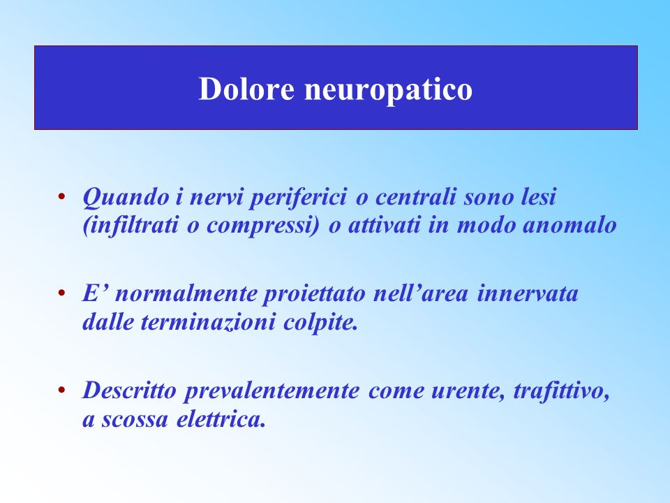 Dolore neuropatico Quando i nervi periferici o centrali sono lesi (infiltrati o compressi) o attivati in modo anomalo E normalmente proiettato nellare