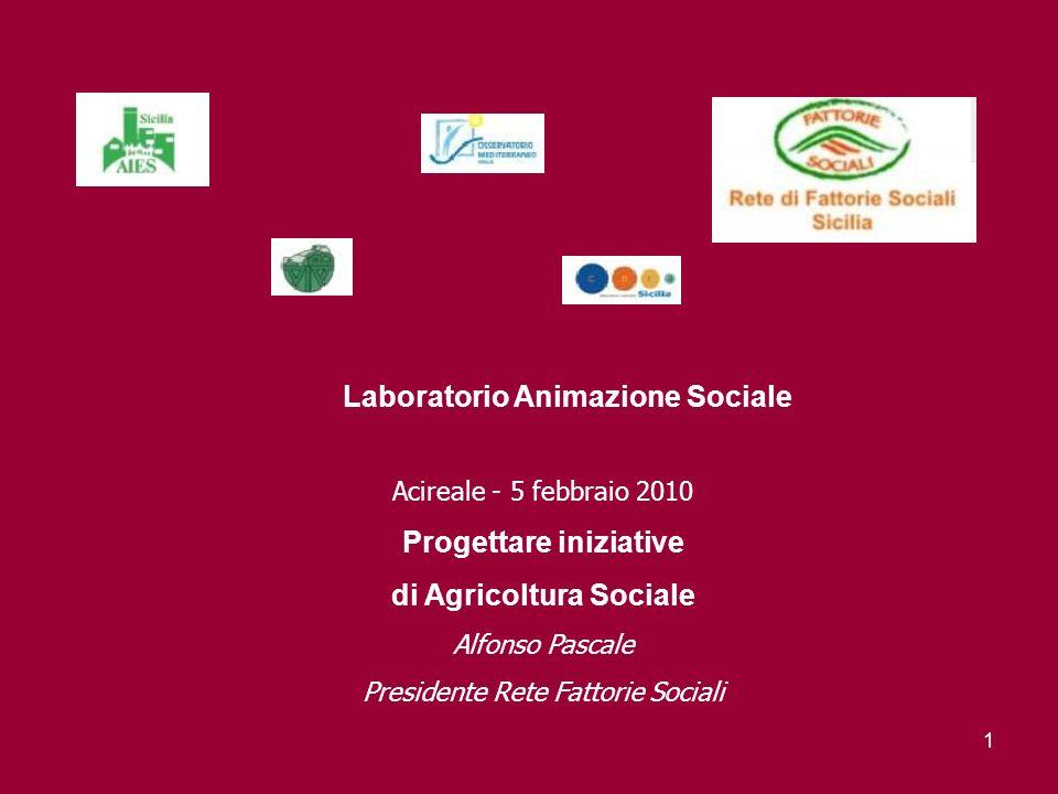 1 Laboratorio Animazione Sociale Acireale - 5 febbraio 2010 Progettare iniziative di Agricoltura Sociale Alfonso Pascale Presidente Rete Fattorie Sociali