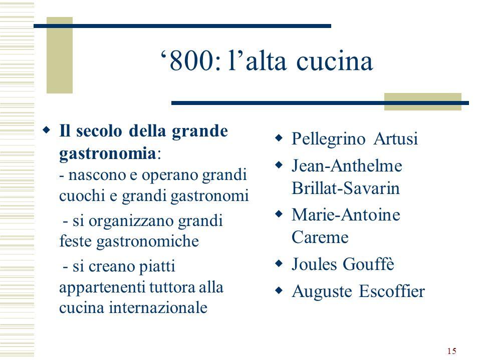 15 800: lalta cucina Il secolo della grande gastronomia: - nascono e operano grandi cuochi e grandi gastronomi - si organizzano grandi feste gastronom
