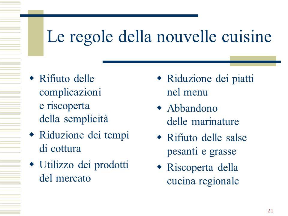 21 Le regole della nouvelle cuisine Rifiuto delle complicazioni e riscoperta della semplicità Riduzione dei tempi di cottura Utilizzo dei prodotti del