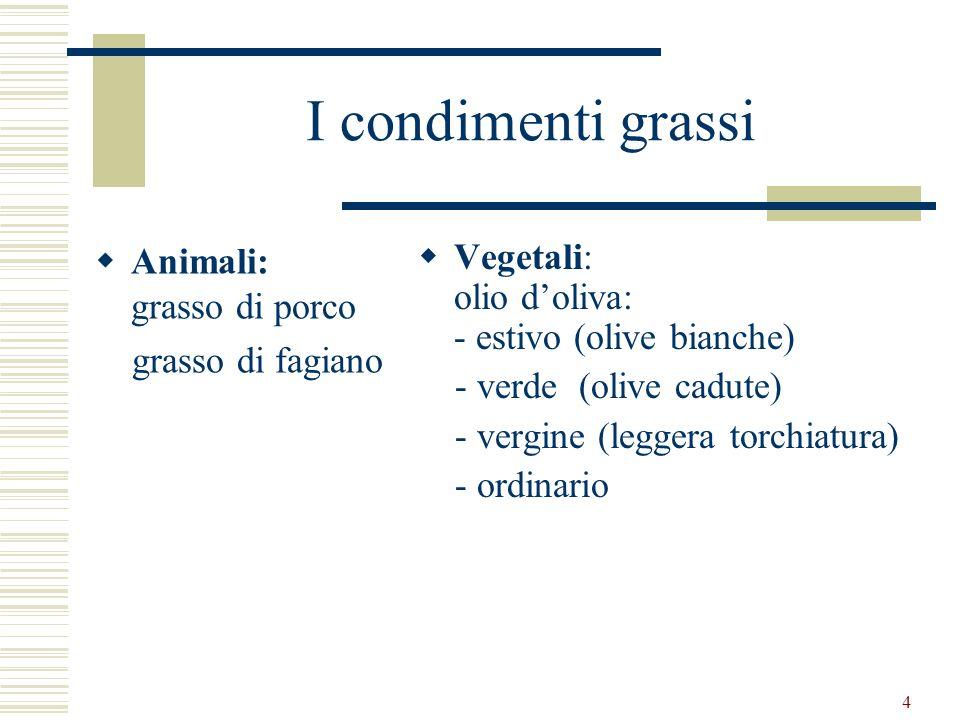 4 I condimenti grassi Animali: grasso di porco grasso di fagiano Vegetali: olio doliva: - estivo (olive bianche) - verde (olive cadute) - vergine (leg
