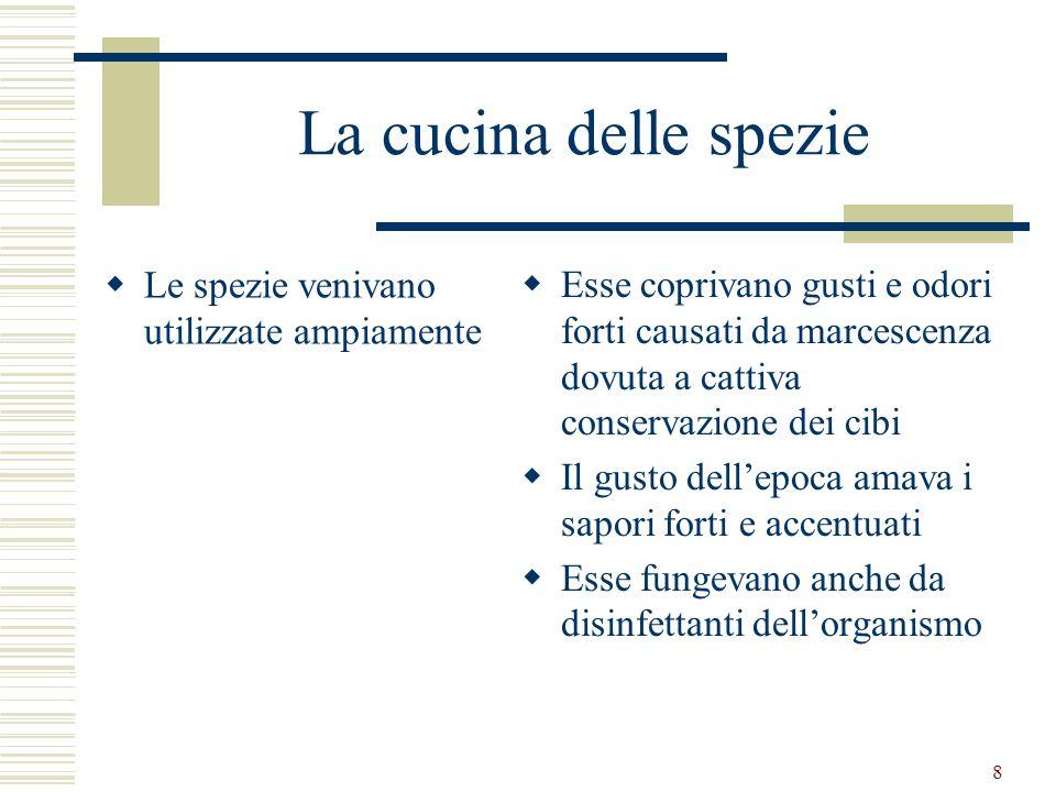 8 La cucina delle spezie Le spezie venivano utilizzate ampiamente Esse coprivano gusti e odori forti causati da marcescenza dovuta a cattiva conservaz