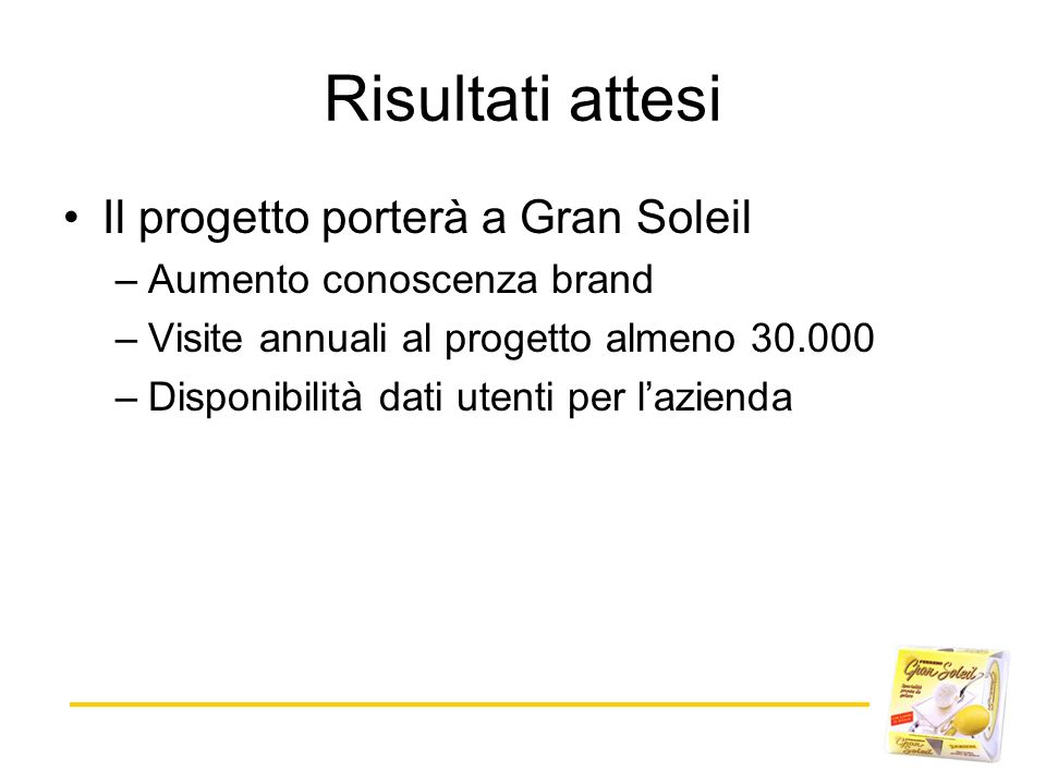 Il progetto porterà a Gran Soleil –Aumento conoscenza brand –Visite annuali al progetto almeno 30.000 –Disponibilità dati utenti per lazienda