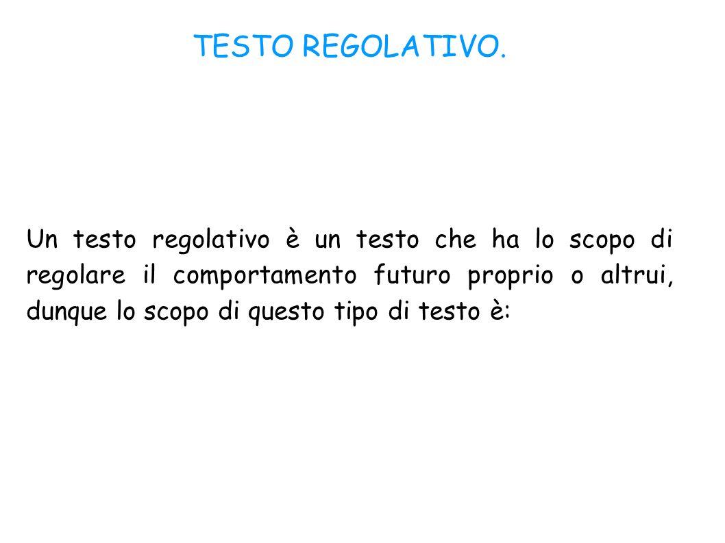TESTO REGOLATIVO. Un testo regolativo è un testo che ha lo scopo di regolare il comportamento futuro proprio o altrui, dunque lo scopo di questo tipo
