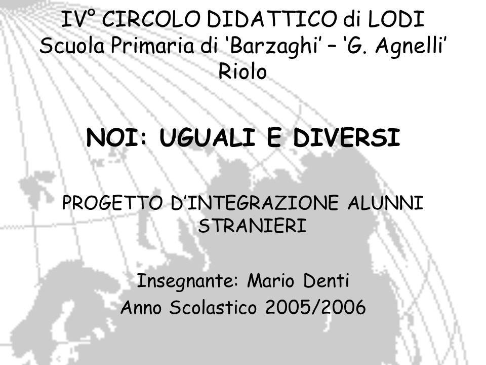 IV° CIRCOLO DIDATTICO di LODI Scuola Primaria di Barzaghi – G. Agnelli Riolo NOI: UGUALI E DIVERSI PROGETTO DINTEGRAZIONE ALUNNI STRANIERI Insegnante: