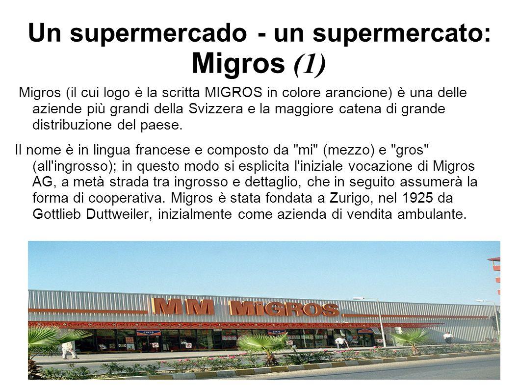 Un supermercado - un supermercato: Migros (2) Nel 1998 ha avuto luogo una riorganizzazione che ha portato il numero delle cooperative regionali da 12 a 10 attraverso la fusione tra la Genossenschaft Migros Aargau/Solothurn (Suhr) e la Genossenschaft Migros Bern (Moosseedorf) sotto il nome di Migros Aare e tra la Genossenschaft Migros Winterthur/Schaffhausen e la Genossenschaft Migros St.
