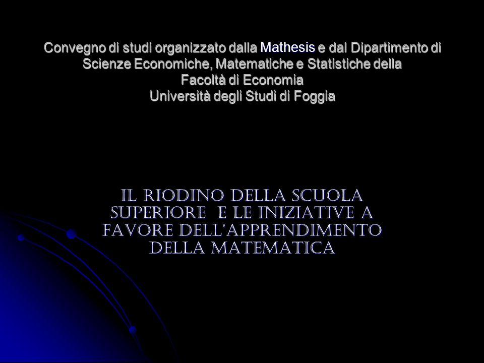 Convegno di studi organizzato dalla Mathesis e dal Dipartimento di Scienze Economiche, Matematiche e Statistiche della Facoltà di Economia Università degli Studi di Foggia IL RIODINO DELLA SCUOLA SUPERIORE E LE INIZIATIVE A FAVORE DELLAPPRENDIMENTO DELLA MATEMATICA
