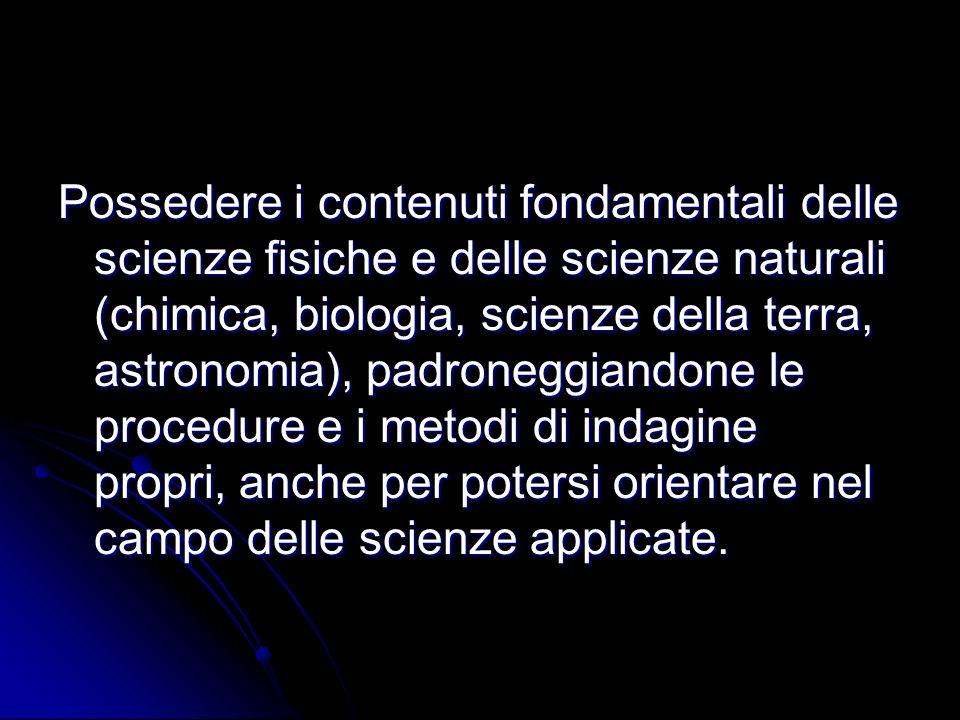 Possedere i contenuti fondamentali delle scienze fisiche e delle scienze naturali (chimica, biologia, scienze della terra, astronomia), padroneggiandone le procedure e i metodi di indagine propri, anche per potersi orientare nel campo delle scienze applicate.