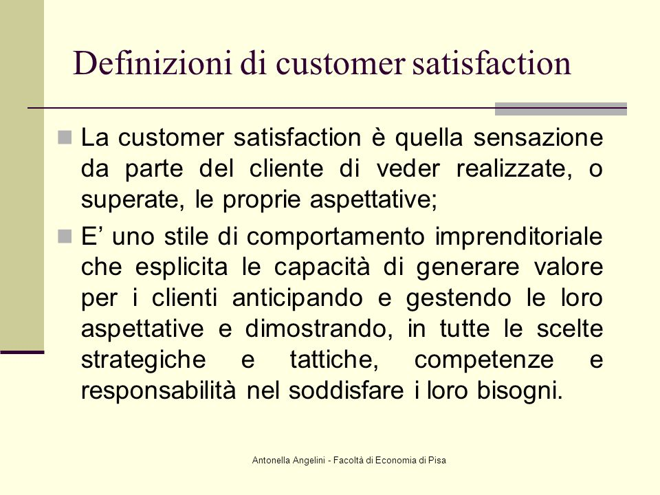 Antonella Angelini - Facoltà di Economia di Pisa Definizioni di customer satisfaction La customer satisfaction è quella sensazione da parte del client