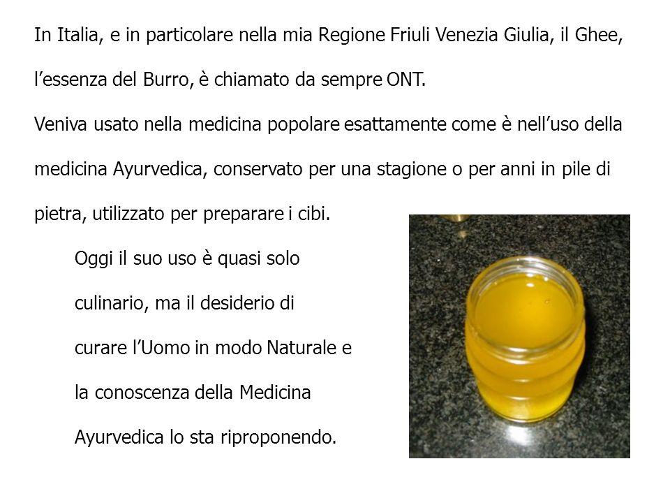 In Italia, e in particolare nella mia Regione Friuli Venezia Giulia, il Ghee, lessenza del Burro, è chiamato da sempre ONT. Veniva usato nella medicin